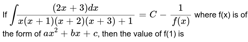 If `int((2x+3)dx)/(x(x+1)(x+2)(x+3)+1)=C-(1)/(f(x))` where f(x) is of the form of `ax^(2)+bx+c`, then the value of f(1) is