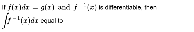 If `f(x)dx=g(x) and f^(-1)(x)` is differentiable, then `intf^(-1)(x)dx` equal to