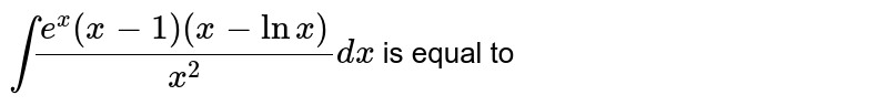 `int(e^(x)(x-1)(x-lnx))/(x^(2))dx` is equal to