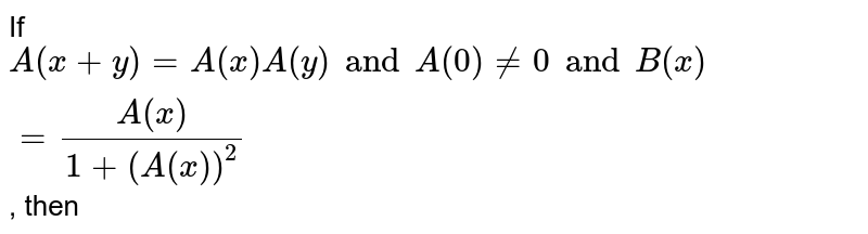 If `A(x+y)=A(x)A(y) Aax, y and A(0) ne 0 and B(x)=(A(x))/(1+(A(x))^(2))`, then