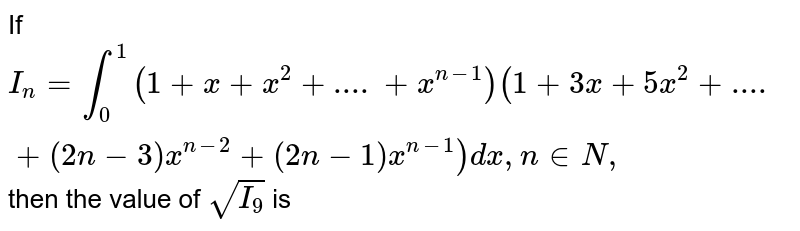 If `I_(n)=int_(0)^(1)(1+x+x^(2)+....+x^(n-1))(1+3x+5x^(2)+....+(2n-3)x^(n-2)+(2n-1)x^(n-1))dx,n in N,` then the value of `sqrt(I_(9))` is