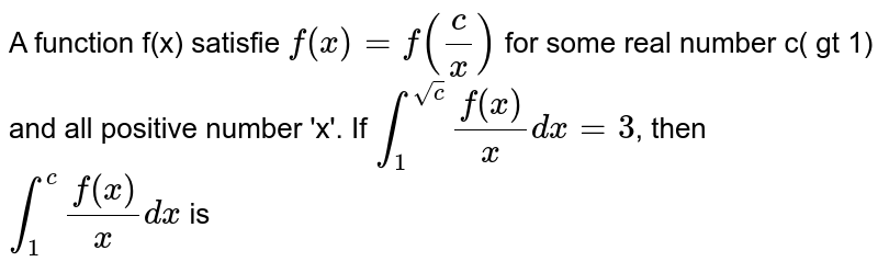 A function f(x) satisfie `f(x)=f((c)/(x))` for some real number c( gt 1) and all positive number 'x'. If `int_(1)^(sqrtc)(f(x))/(x)dx=3`, then `int_(1)^(c)(f(x))/(x)dx` is
