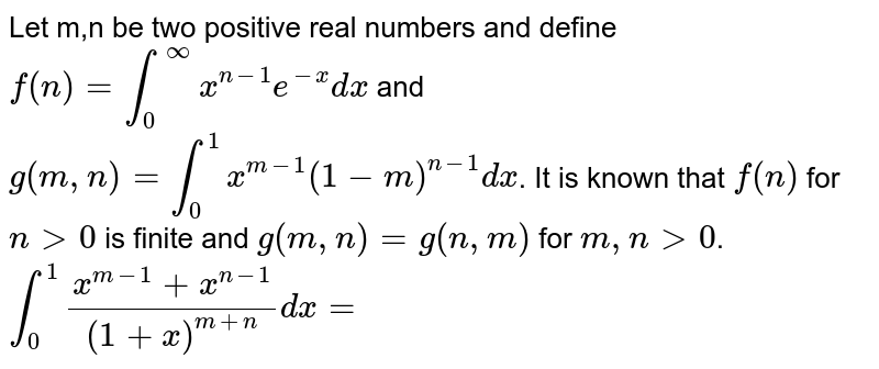 Let m,n be two positive real numbers and define `f(n)=int_(0)^(oo)x^(n-1)e^(-x)dx` and `g(m,n)=int_(0)^(1)x^(m-1)(1-m)^(n-1)dx`. <br> It is known that f(n) for n gt 0 is finite and g(m, n) = g(n, m) for m, n gt 0. <br> `int_(0)^(1)(x^(m-1)+x^(n-1))/((1+x)^(m+n))dx=`