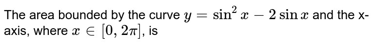 The area bounded by the curve `y=sin^(2)x-2 sin x ` and the x-axis, where `x in [0, 2pi]`, is
