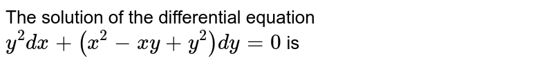 The solution of the differential equation `y^(2)dx+(x^(2)-xy + y^(2))dy = 0` is