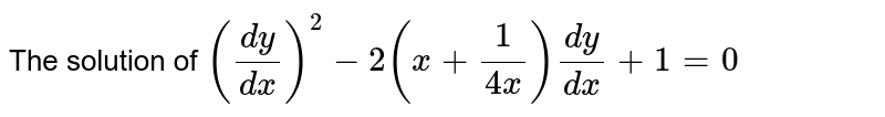 The solution of `((dy)/(dx))^(2)-2(x+(1)/(4x))(dy)/(dx)+1=0`