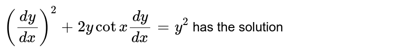 `((dy)/(dx))^(2) + 2y cot x (dy)/(dx) = y^(2)` has the solution