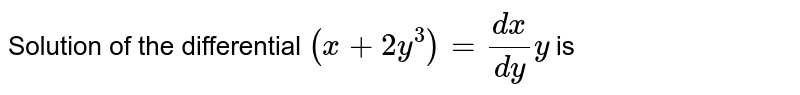 Solution of the differential `(x+2y^(3))=(dx)/(dy)y` is