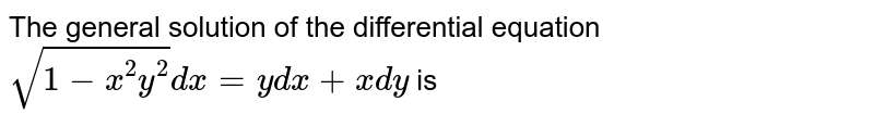 The general solution of the differential equation `sqrt(1-x^(2)y^(2)) dx = y dx + x dy` is