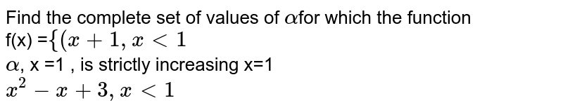 Find the complete set of values of `alpha`for which the function <br> f(x) =`{(x+1,xlt1` <br> `alpha`, x =1 , is strictly increasing x=1 <br> `x^(2)-x+3,xlt1`