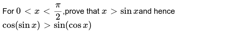 For `0ltxlt(pi)/(2)`,prove that x gt sin x and hence cos (sin x) gt sin (cosx)
