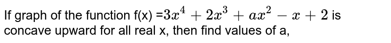 If graph of the function f(x) =`3x^(4)+2x^(3)+ax^(2)-x+2` is concave upward for all real x, then find values of  a,