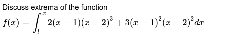 Discuss extrema of the function <br> `f(x) =overset(x)underset(l)int2(x-1)(x-2)^(3)+3(x-1)^(2)(x-2)^(2)dx`