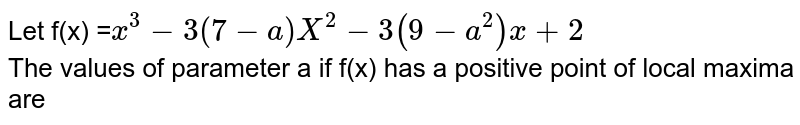 Let f(x) =`x^(3)-3(7-a)X^(2)-3(9-a^(2))x+2` <br> The values of parameter a if f(x) has a positive point of local maxima are