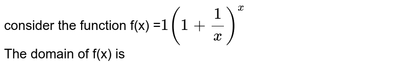 consider the function f(x) =`1(1+(1)/(x))^(x)` <br> The domain of f(x) is