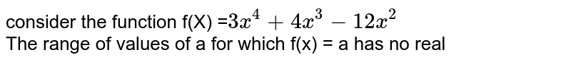 consider the function f(X) =`3x^(4)+4x^(3)-12x^(2)` <br> The range of values of a for which f(x) = a has no real