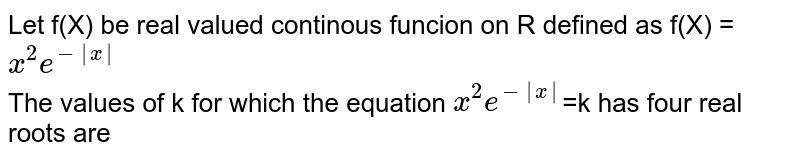 Let f(X) be real valued continous funcion on R defined as f(X) =`x^(2)e^(-|x|)` <br> The values of k for which the equation `x^(2)e^(-|x|)`=k has four real roots are