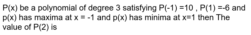 P(x) be a polynomial of degree 3 satisfyin gP(-1) =10 , P(1) =-6 and p(x) hasp(x) has maxmima at x = - land p(x) has minima at x=1 then <br> The value of P(2) is