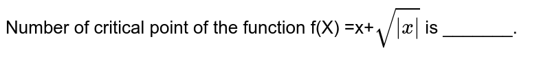 Number of critical point of the function f(X) =x+`sqrt( x )` is _______.