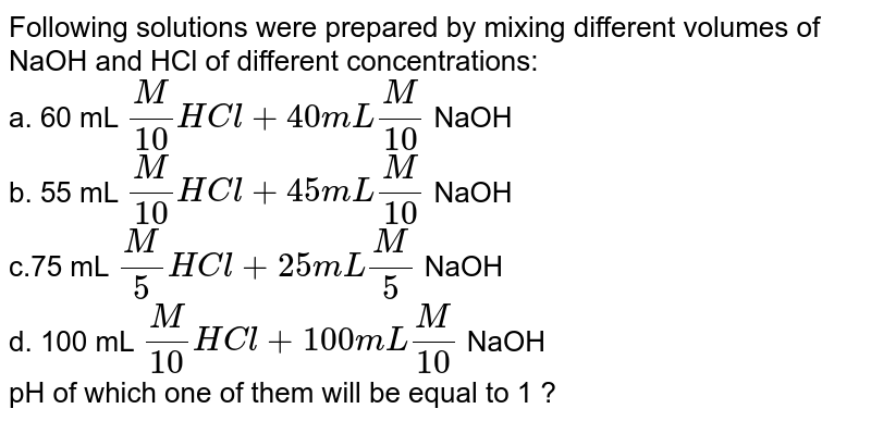 Following solutions were prepared by mixing different volumes of NaOH and HCl of different concentrations:  <br> a. 60 mL `(M)/(10) HCl + 40 mL (M)/(10)` NaOH <br> b. 55 mL `(M)/(10) HCl + 45 mL (M)/(10)` NaOH  <br>  c.75 mL `(M)/(5) HCl + 25 mL (M)/(5)` NaOH <br> d. 100 mL `(M)/(10) HCl + 100 mL (M)/(10)` NaOH  <br>  pH of which one of them will be equal to 1 ?