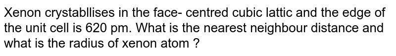 Xenon crystabllises in the face- centred cubic lattic and the edge of the unit cell is 620 pm. What is the nearest neighbour distance and what is the radius of xenon atom ?