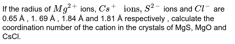 """If the radius of ` Mg^(2+)` ions, ` Cs^(+) """" ions"""" , S^(2-)`  ions and ` Cl^(-)`  are  0.65 Å  , 1. 69 Å , 1.84 Å and 1.81 Å respectively , calculate the coordination number of the cation in the crystals of MgS, MgO and CsCl."""