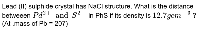 """Lead (II)  sulphide crystal has NaCl structure. What is the distance betweeen `Pd^(2+) and S^(2-)`  in PhS if its density  is ` 12.7 """" g cm^(-3)` ?  (At .mass of Pb = 207)"""