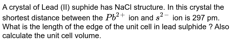 A crystal of Lead (II) suphide has NaCl structure. In this crystal the shortest distance between the ` Pb^(2+)` ion and ` s^(2-)` ion is 297 pm. What is the length of the edge of the unit cell in lead sulphide ?  Also calculate the unit cell volume.