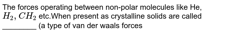 The forces operating between non-polar molecules like He, ` H_(2) , CH_(2)` etc.When present as crystalline solids are called ________ (a type of van der waals forces