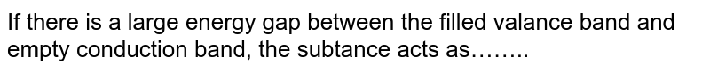 If there is a large energy gap between the filled valance band and empty conduction  band, the subtance acts as……..