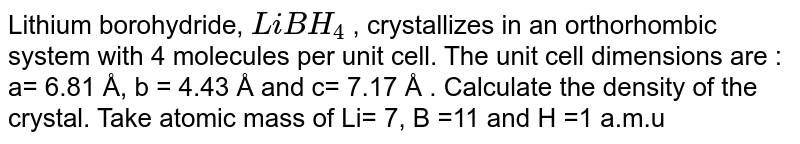 Lithium borohydride, `LiBH_(4)` , crystallizes in an orthorhombic system with 4 molecules per unit cell. The unit cell dimensions are : a= 6.81 Å, b = 4.43 Å  and c= 7.17 Å . Calculate the density of the crystal. Take atomic mass of Li= 7, B =11 and H =1 a.m.u