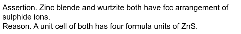 Assertion. Zinc blende and wurtzite both have fcc arrangement of sulphide ions. <br>  Reason.  A unit cell of both  has four formula units of ZnS.