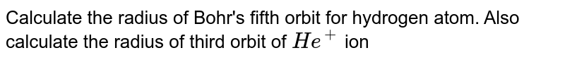Calculate the radius of Bohr's fifth orbit for hydrogen atom. Also calculate the radius of third orbit of `He^(+)` ion
