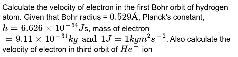 Calculate the velocity of electron in the first Bohr orbit of hydrogen atom. Given that Bohr radius = `0.529 Å`, Planck's constant, `h = 6.626 xx 10^(-34)J`s, mass of electron `= 9.11 xx 10^(-31) kg and 1J = 1kg m^(2) s^(-2)`. Also calculate the velocity of electron in third orbit of `He^(+)` ion