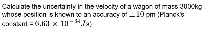 Calculate the uncertainty in the velocity of a wagon of mass 3000kg whose position is known to an accuracy of `+- 10` pm (Planck's constant = `6.63 xx 10^(-34) Js`)