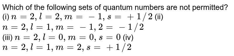 Which of the following sets of quantum numbers are not permitted? <br> (i) `n = 2, l = 2, m = -1, s = +1//2` (ii) `n = 2, l = 1, m = -1, 2 = -1//2` <br> (iii) `n=2, l = 0, m = 0, s = 0` (iv) `n = 2, l = 1, m = 2, s = +1//2`