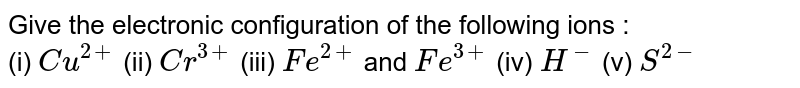 Give the electronic configuration of the following ions : <br> (i) `Cu^(2+)`  (ii) `Cr^(3+)`  (iii) `Fe^(2+)` and `Fe^(3+)`  (iv) `H^(-)`  (v) `S^(2-)`
