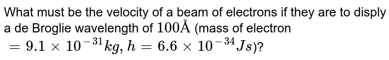 What must be the velocity of a beam of electrons if they are to disply a de Broglie wavelength of `100 Å` (mass of electron `= 9.1 xx 10^(-31) kg, h = 6.6 xx 10^(-34) J s`)?
