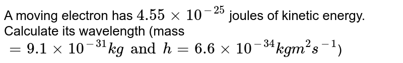 A moving electron has `4.55 xx 10^(-25)` joules of kinetic energy. Calculate its wavelength (mass `= 9.1 xx 10^(-31) kg and h = 6.6 xx 10^(-34) kg m^(2) s^(-1)`)