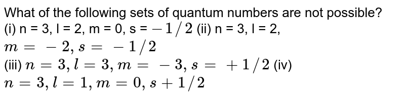 What of the following sets of quantum numbers are not possible? <br> (i)  n = 3, l = 2,  m = 0, s = `-1//2` (ii) n = 3, l = 2, `m = -2, s = -1//2` <br> (iii) `n = 3, l = 3, m = -3, s = +1//2` (iv) `n = 3, l = 1, m = 0, s + 1//2`