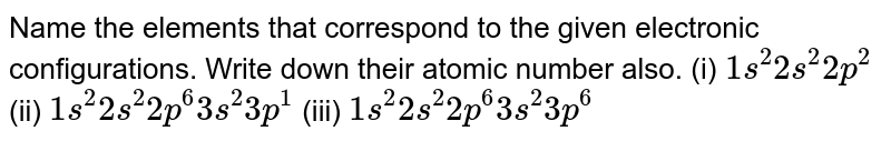 Name the elements that correspond to the given electronic configurations. Write down their atomic number also. (i) `1s^(2) 2s^(2) 2p^(2)` (ii) `1s^(2) 2s^(2) 2p^(6) 3s^(2) 3p^(1)` (iii) `1s^(2) 2s^(2) 2p^(6) 3s^(2) 3p^(6)`