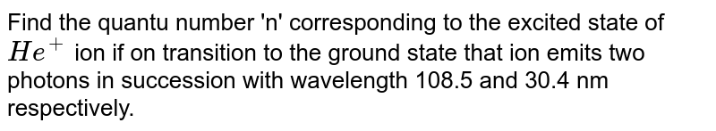 Find the quantu number 'n' corresponding to the excited state of `He^(+)` ion if on transition to the ground state that ion emits two photons in succession with wavelength 108.5 and 30.4 nm respectively.
