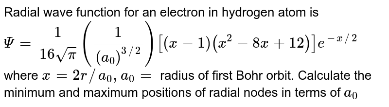 Radial wave function for an electron in hydrogen atom is <br> `Psi = (1)/(16 sqrtpi) ((1)/(a_(0))^(3//2)) [(x -1) (x^(2) - 8x + 12)] e^(-x//2)` <br> where `x = 2r//a_(0), a_(0) =` radius of first Bohr orbit. Calculate the minimum and maximum positions of radial nodes in terms of `a_(0)`