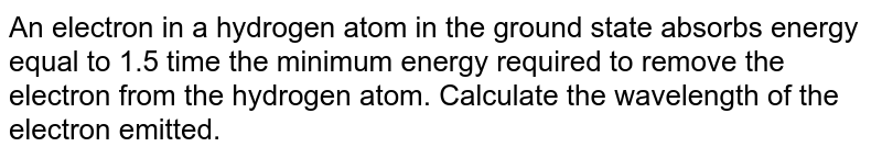 An electron in a hydrogen atom in the ground state absorbs energy equal to 1.5 time the minimum energy required to remove the electron from the hydrogen atom. Calculate the wavelength of the electron emitted.