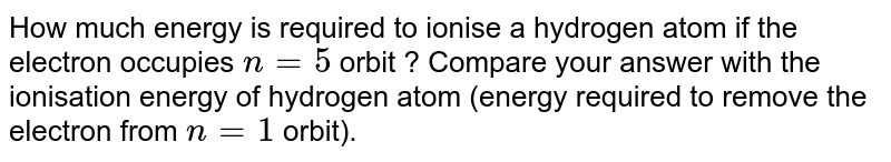 How much energy is required to ionise a hydrogen atom if the electron occupies `n=5` orbit ? Compare your answer with the ionisation energy of hydrogen atom (energy required to remove the electron from `n=1` orbit).