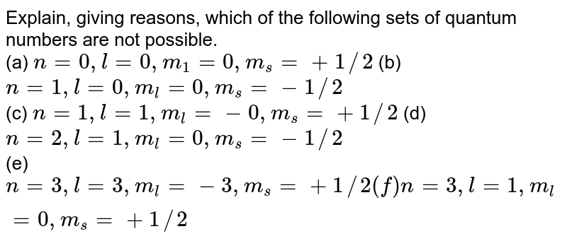 Explain, giving reasons, which of the following sets of quantum numbers are not possible. <br> (a) `n=0, l=0, m_(1)=0, m_(s)= +1//2` (b) `n=1, l=0, m_(l)=0, m_(s)=-1//2` <br> (c) `n=1, l=1, m_(l)=-0, m_(s)=+1//2` (d) `n=2, l=1, m_(l)=0, m_(s)=-1//2` <br> (e) `n=3, l=3, m_(l)=-3, m_(s)=+1//2(f) n=3, l=1, m_(l)=0, m_(s)=+1//2`