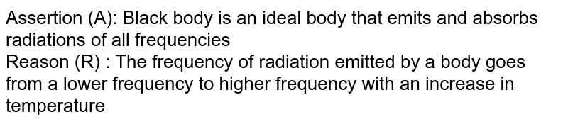 Assertion (A): Black body is an ideal body that emits and absorbs radiations of all frequencies <br> Reason (R) : The frequency of radiation emitted by a body goes from a lower frequency to higher frequency with an increase in temperature