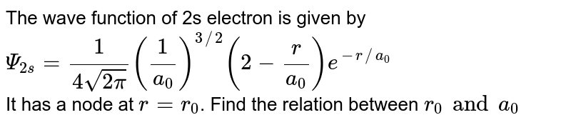 The wave function of 2s electron is given by `Psi_(2s) = (1)/(4 sqrt(2pi)) ((1)/(a_(0)))^(3//2) (2 - (r)/(a_(0))) e^(-r//a_(0))` <br> It has a node at `r = r_(0)`. Find the relation between `r_(0) and a_(0)`
