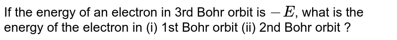 If the energy of an electron in 3rd Bohr orbit is `-E`, what is the energy of the electron in (i) 1st  Bohr orbit (ii) 2nd Bohr orbit ?