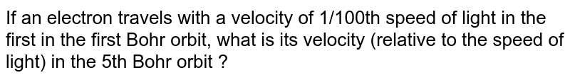 If an electron travels with a velocity of 1/100th speed of light in the first in the first Bohr orbit, what is its velocity (relative to the speed of light) in the 5th Bohr orbit ?